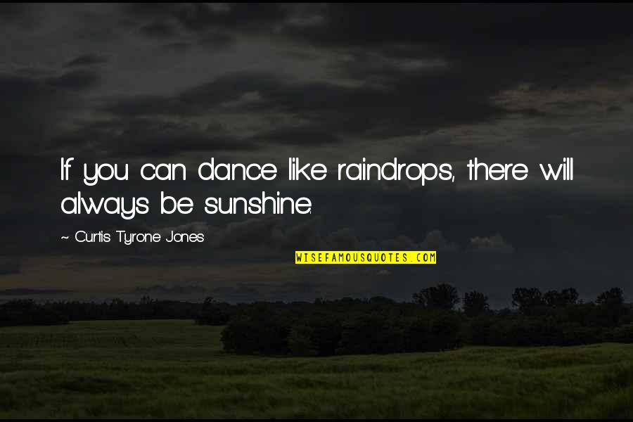 Sunshine Quotes And Quotes By Curtis Tyrone Jones: If you can dance like raindrops, there will