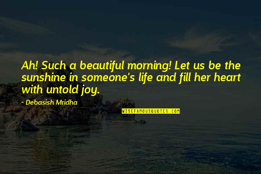 Sunshine Quotes And Quotes By Debasish Mridha: Ah! Such a beautiful morning! Let us be