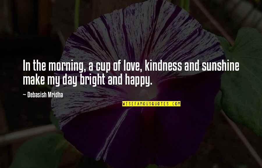 Sunshine Quotes And Quotes By Debasish Mridha: In the morning, a cup of love, kindness