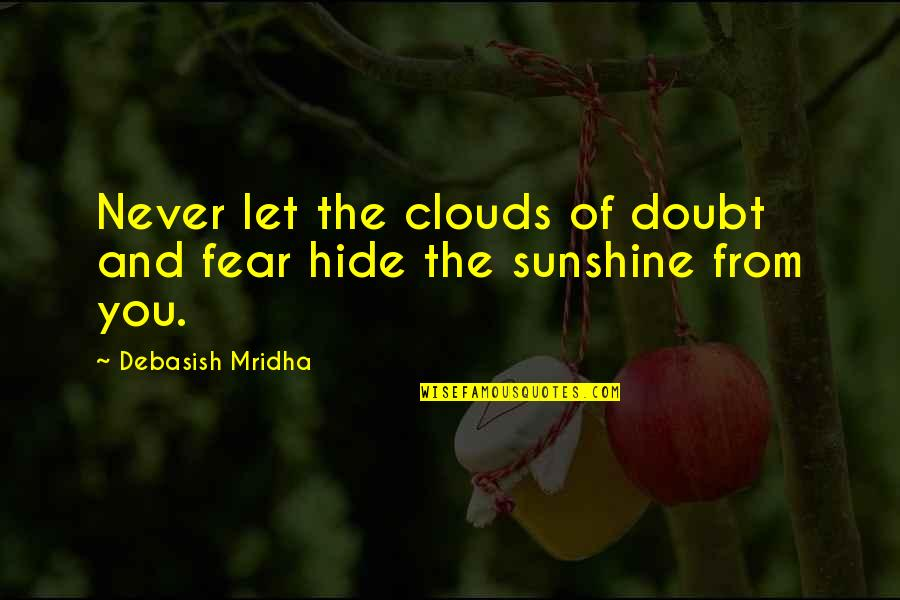 Sunshine Quotes And Quotes By Debasish Mridha: Never let the clouds of doubt and fear