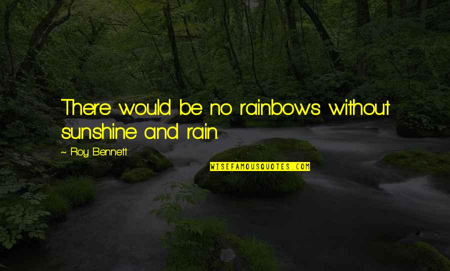 Sunshine Quotes And Quotes By Roy Bennett: There would be no rainbows without sunshine and