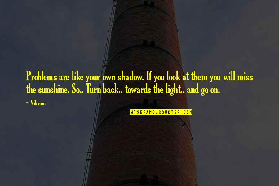 Sunshine Quotes And Quotes By Vikrmn: Problems are like your own shadow. If you