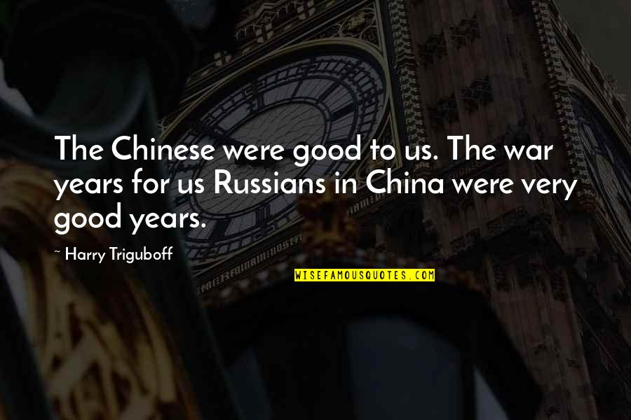 Super Hot Love Quotes By Harry Triguboff: The Chinese were good to us. The war