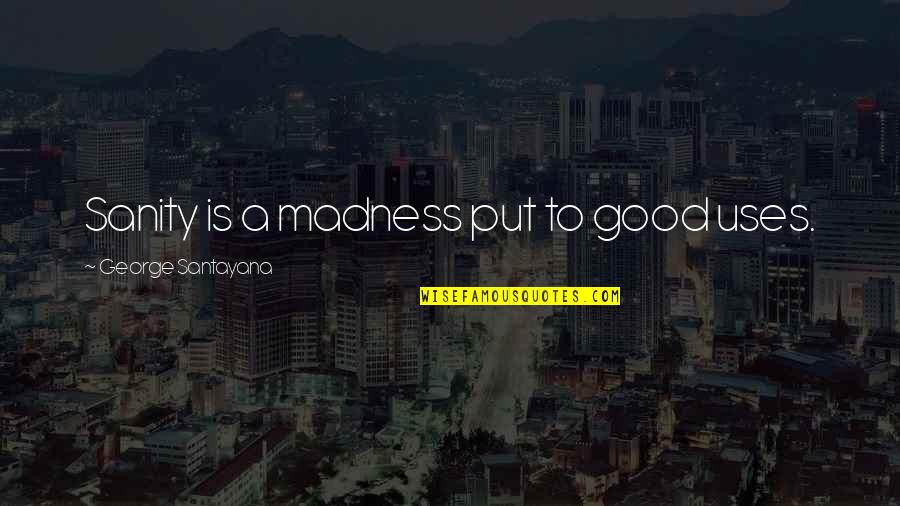 Super Sakit Na Quotes By George Santayana: Sanity is a madness put to good uses.
