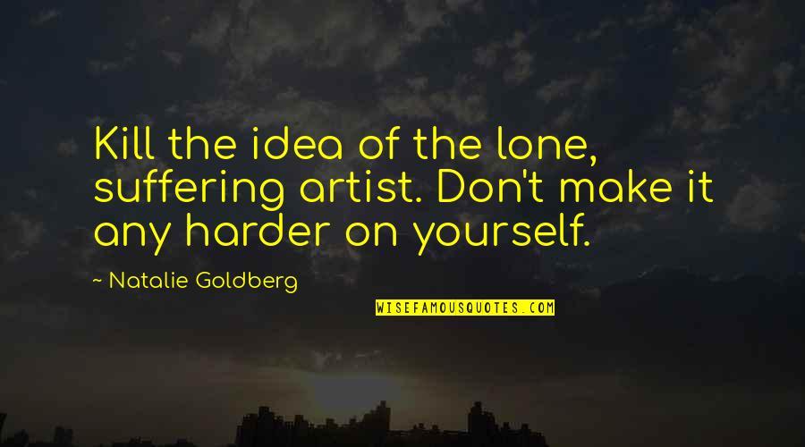Super Sonico Quotes By Natalie Goldberg: Kill the idea of the lone, suffering artist.