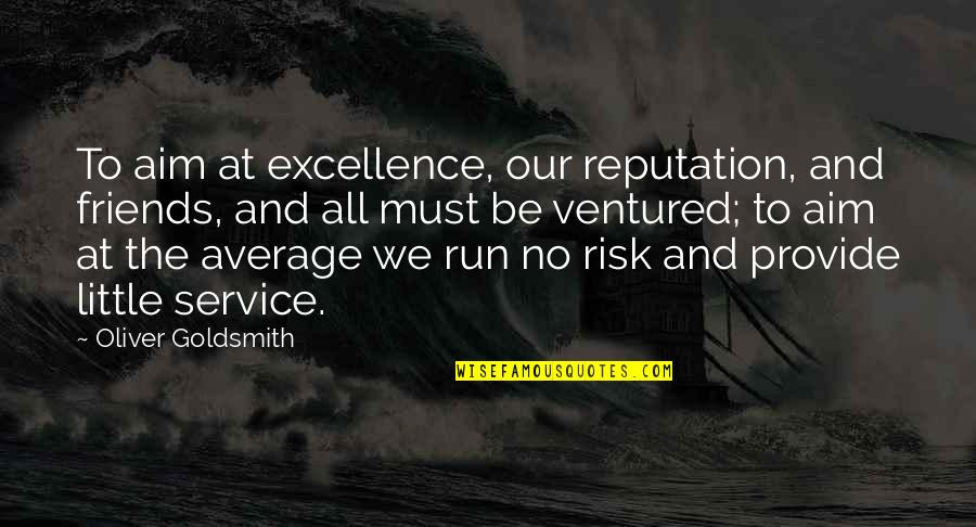Superbikes Quotes By Oliver Goldsmith: To aim at excellence, our reputation, and friends,