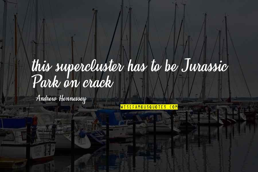 Supercluster Quotes By Andrew Hennessey: this supercluster has to be Jurassic Park on