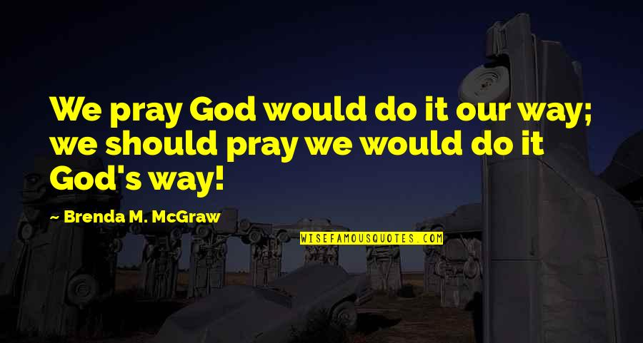 Supercluster Quotes By Brenda M. McGraw: We pray God would do it our way;