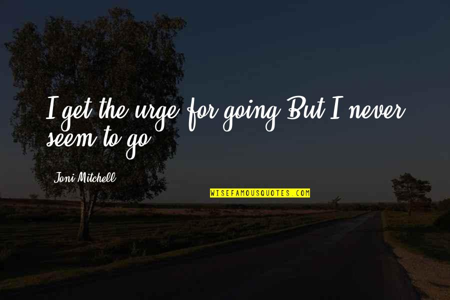 Supercluster Quotes By Joni Mitchell: I get the urge for going/But I never