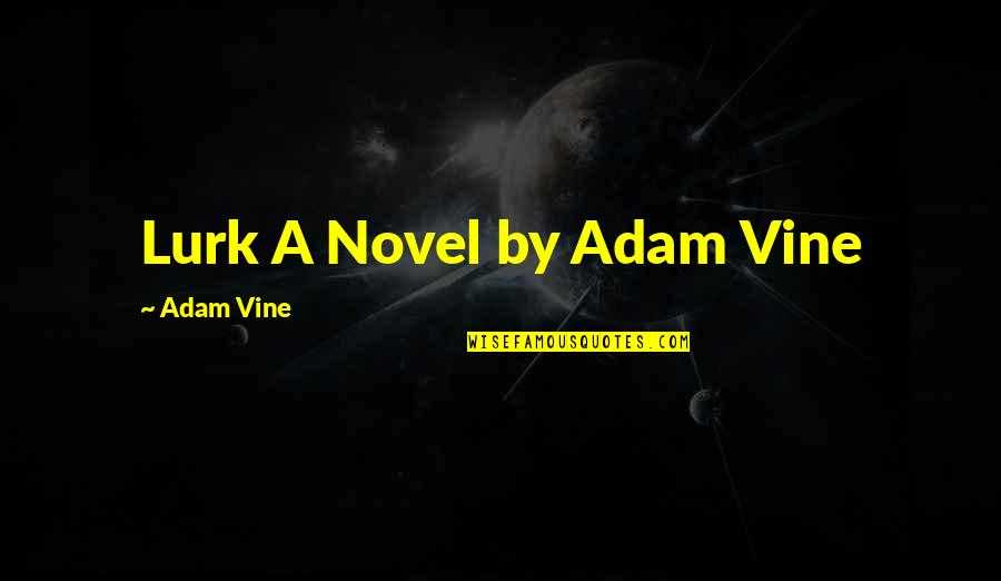 Superficial Relationships Quotes By Adam Vine: Lurk A Novel by Adam Vine