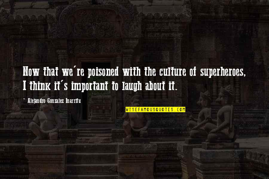 Superheroes Quotes By Alejandro Gonzalez Inarritu: Now that we're poisoned with the culture of