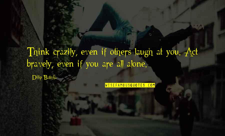Superheroes Quotes By Dilip Bathija: Think crazily, even if others laugh at you.