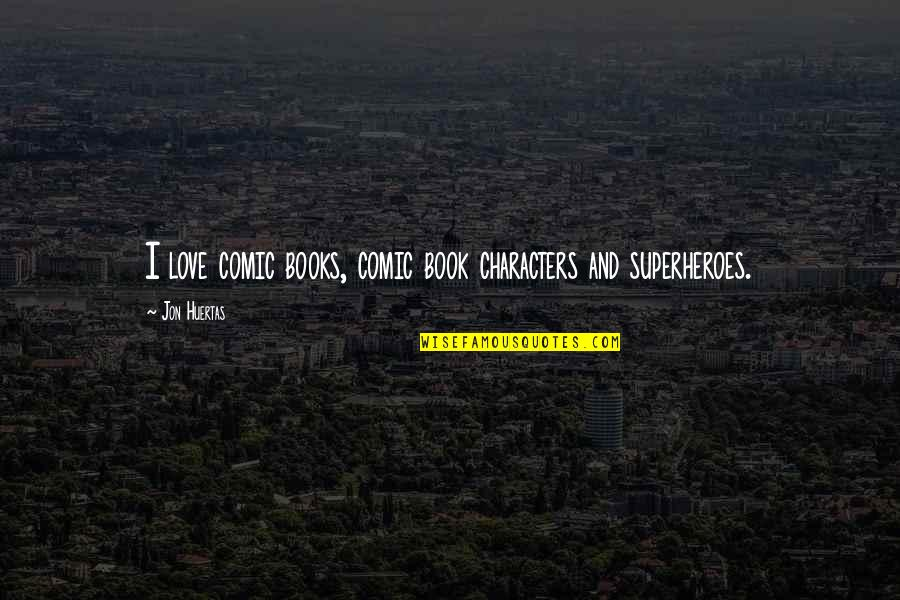 Superheroes Quotes By Jon Huertas: I love comic books, comic book characters and