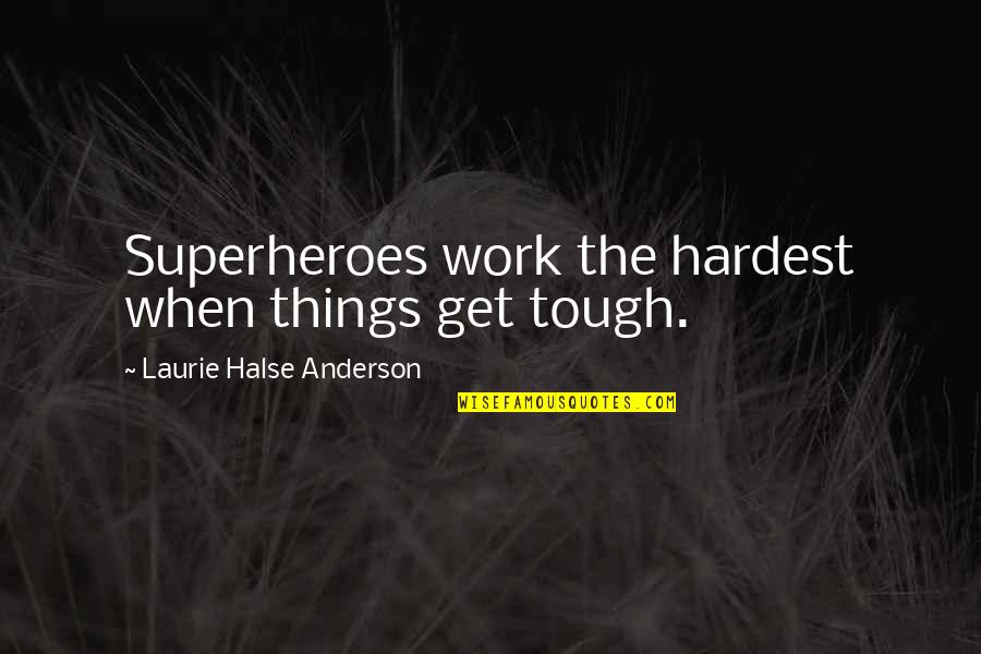 Superheroes Quotes By Laurie Halse Anderson: Superheroes work the hardest when things get tough.