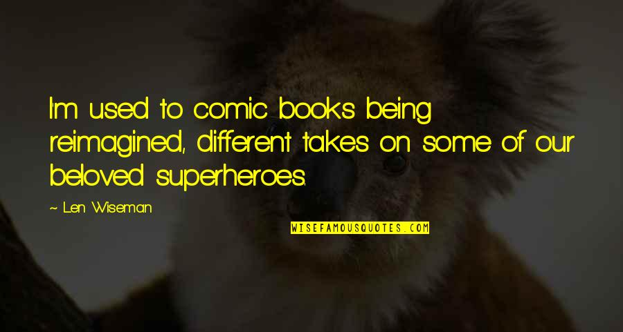 Superheroes Quotes By Len Wiseman: I'm used to comic books being reimagined, different