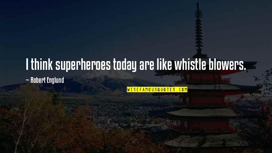 Superheroes Quotes By Robert Englund: I think superheroes today are like whistle blowers.