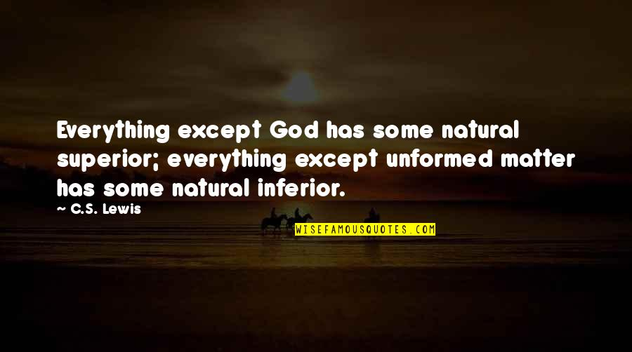 Superior Inferior Quotes By C.S. Lewis: Everything except God has some natural superior; everything