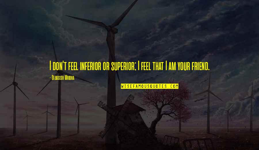 Superior Inferior Quotes By Debasish Mridha: I don't feel inferior or superior; I feel