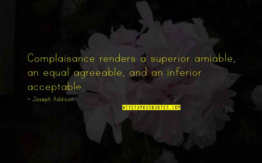 Superior Inferior Quotes By Joseph Addison: Complaisance renders a superior amiable, an equal agreeable,