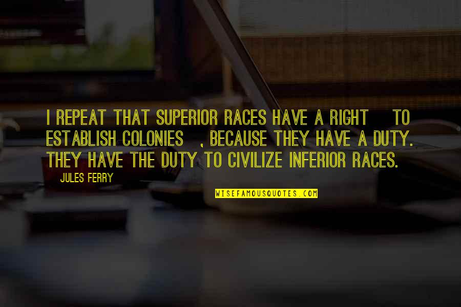 Superior Inferior Quotes By Jules Ferry: I repeat that superior races have a right