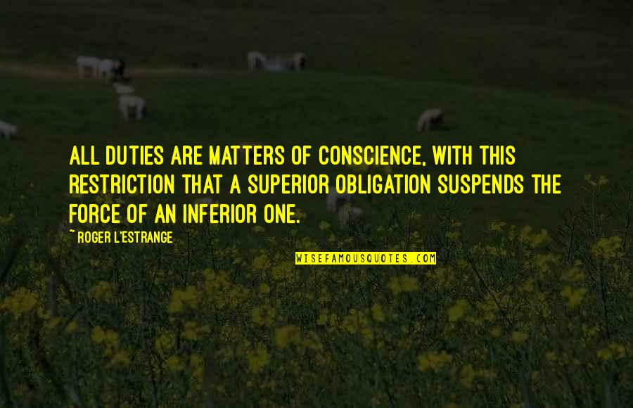 Superior Inferior Quotes By Roger L'Estrange: All duties are matters of conscience, with this