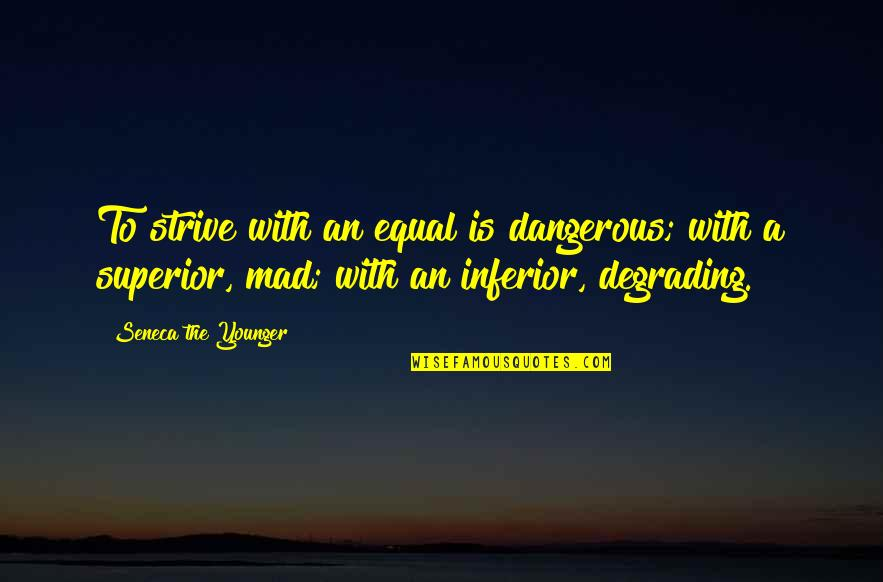 Superior Inferior Quotes By Seneca The Younger: To strive with an equal is dangerous; with