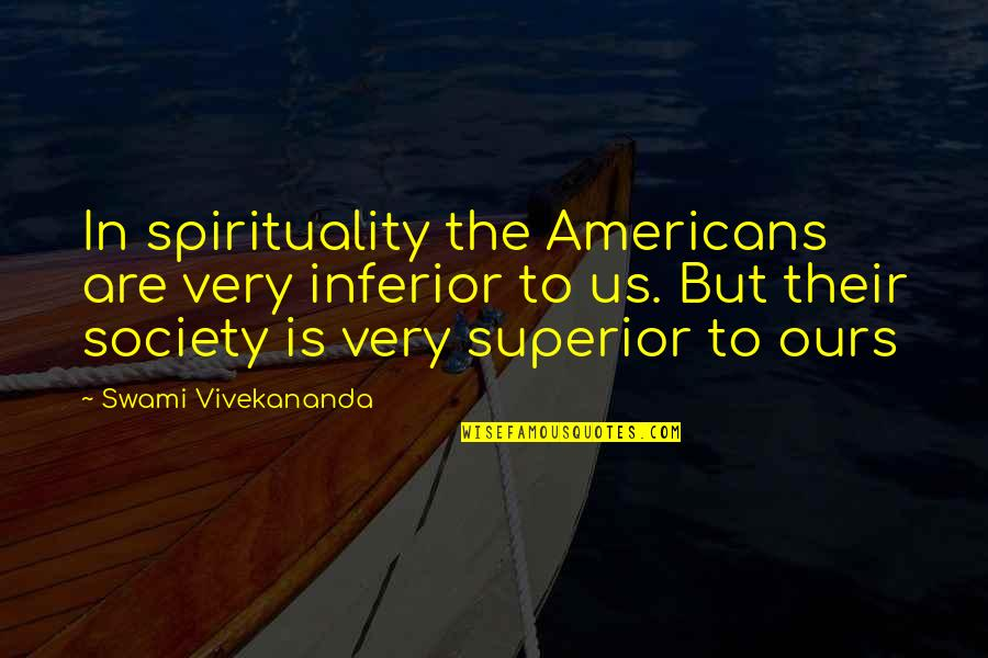 Superior Inferior Quotes By Swami Vivekananda: In spirituality the Americans are very inferior to