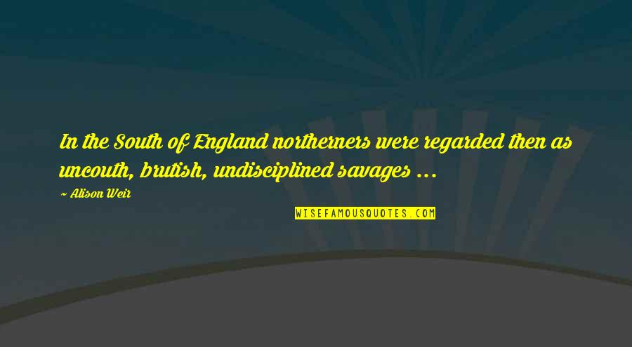 Superiority Complex Quotes By Alison Weir: In the South of England northerners were regarded