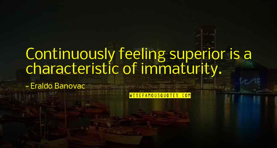 Superiority Complex Quotes By Eraldo Banovac: Continuously feeling superior is a characteristic of immaturity.