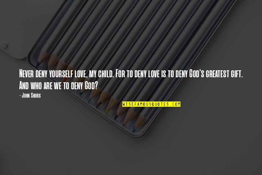 Superiority Complex Quotes By John Shors: Never deny yourself love, my child. For to
