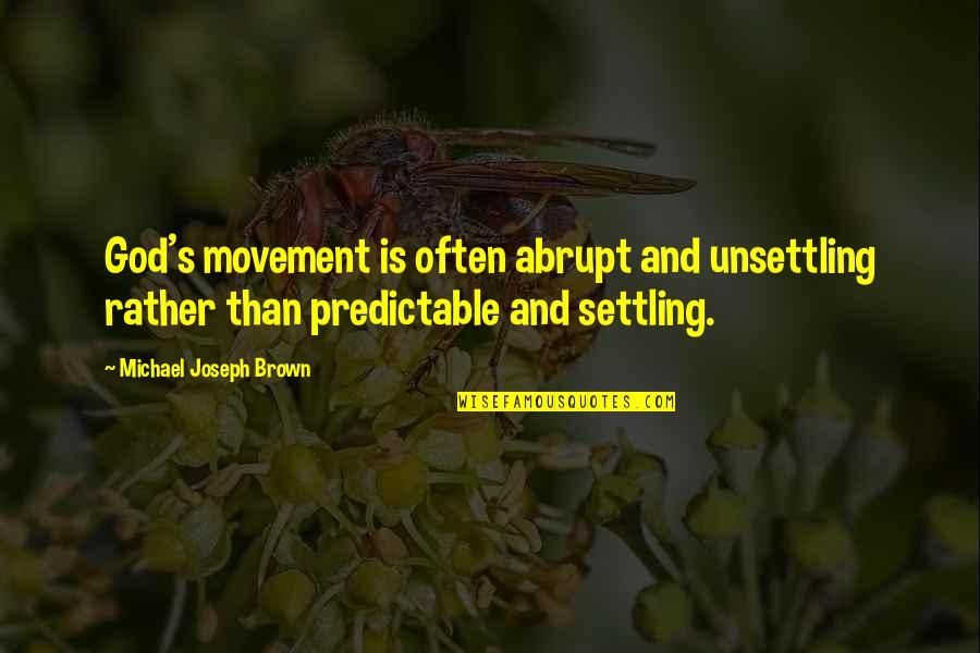 Superiority Complex Quotes By Michael Joseph Brown: God's movement is often abrupt and unsettling rather