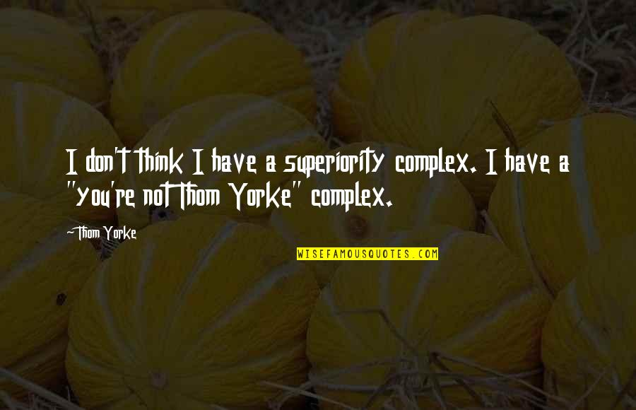 Superiority Complex Quotes By Thom Yorke: I don't think I have a superiority complex.