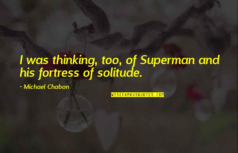 Superman Fortress Of Solitude Quotes By Michael Chabon: I was thinking, too, of Superman and his