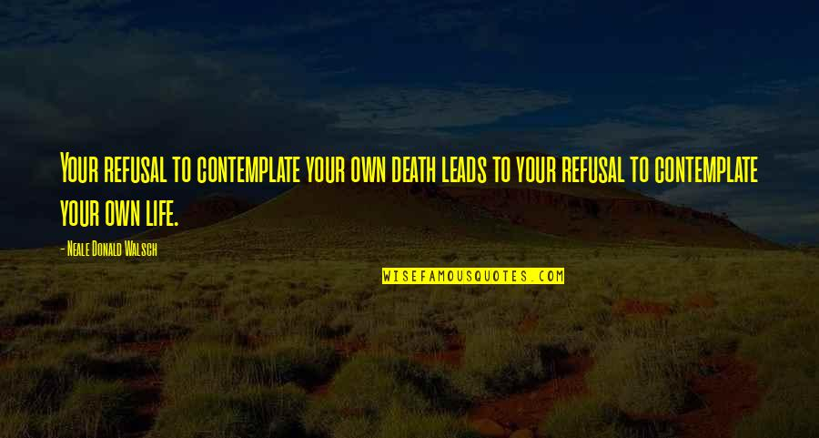 Supertiny Quotes By Neale Donald Walsch: Your refusal to contemplate your own death leads