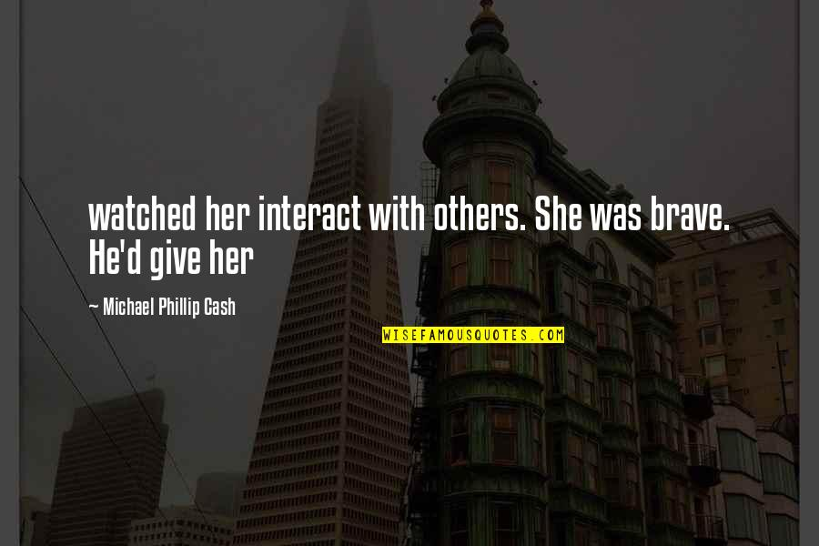 Supervening Quotes By Michael Phillip Cash: watched her interact with others. She was brave.
