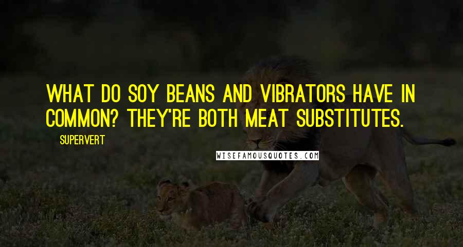 Supervert quotes: What do soy beans and vibrators have in common? They're both meat substitutes.