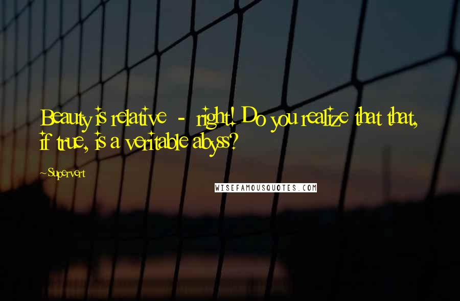 Supervert quotes: Beauty is relative - right! Do you realize that that, if true, is a veritable abyss?