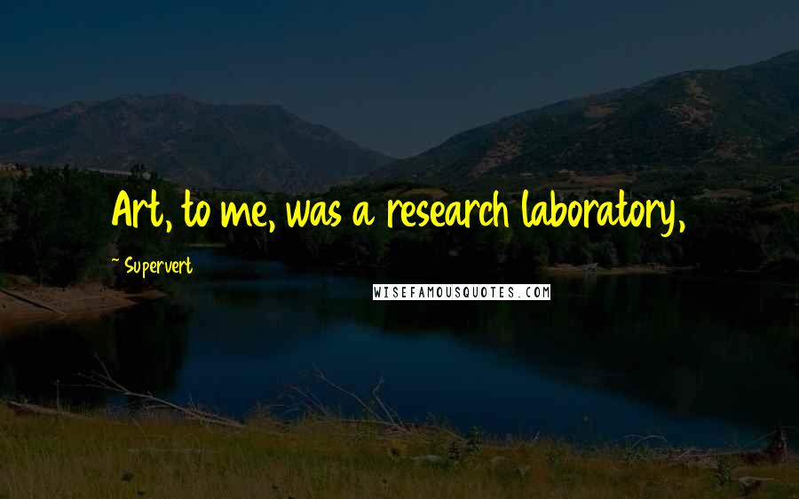 Supervert quotes: Art, to me, was a research laboratory,