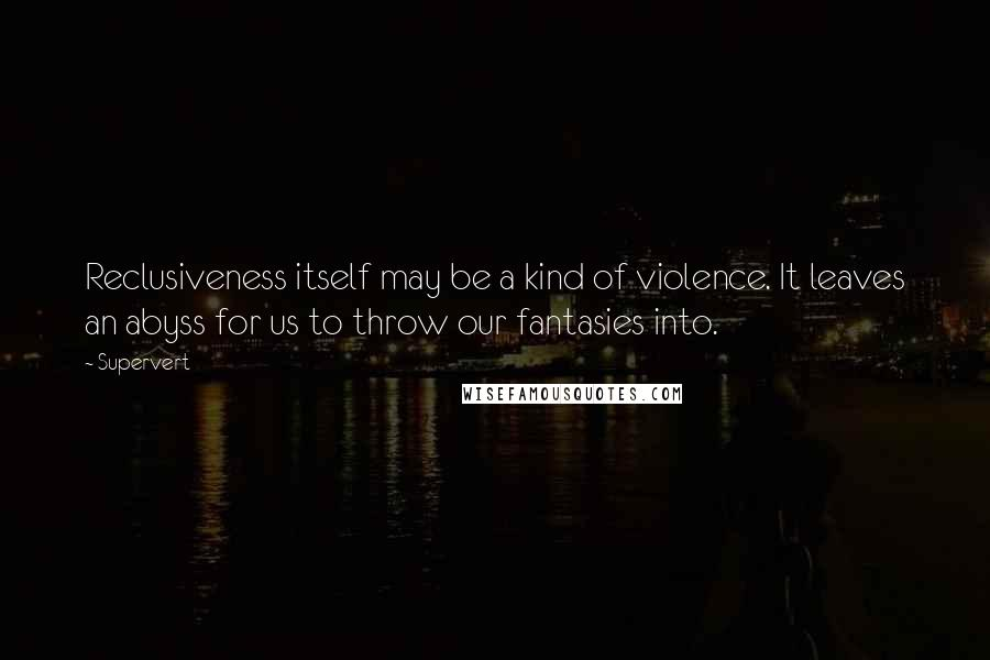 Supervert quotes: Reclusiveness itself may be a kind of violence. It leaves an abyss for us to throw our fantasies into.
