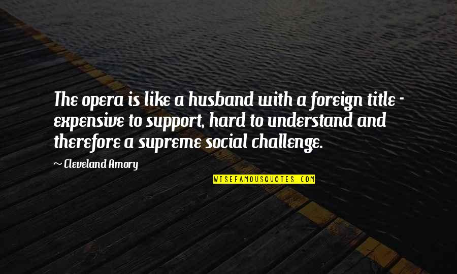 Support My Husband Quotes By Cleveland Amory: The opera is like a husband with a
