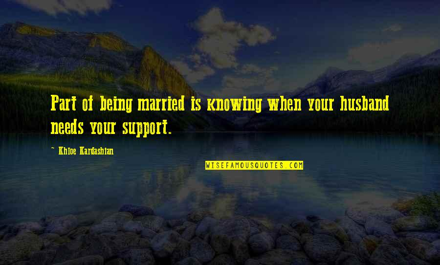 Support My Husband Quotes By Khloe Kardashian: Part of being married is knowing when your