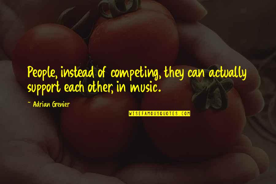 Support My Music Quotes By Adrian Grenier: People, instead of competing, they can actually support