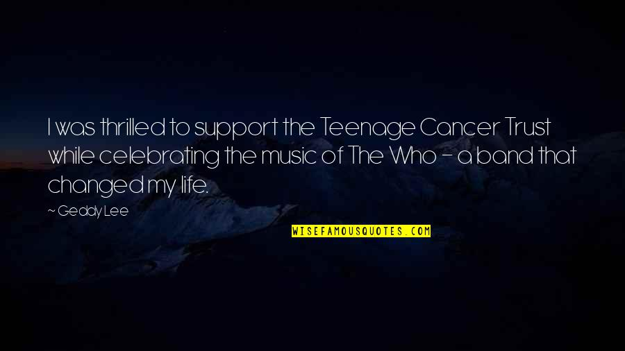 Support My Music Quotes By Geddy Lee: I was thrilled to support the Teenage Cancer