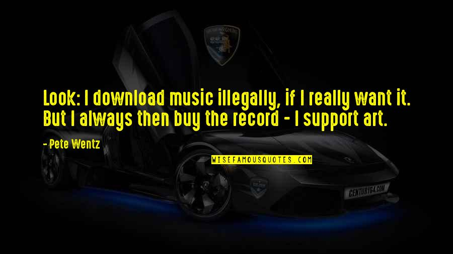 Support My Music Quotes By Pete Wentz: Look: I download music illegally, if I really