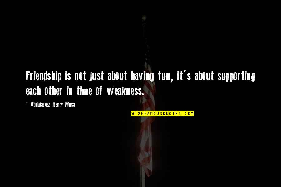 Supporting Each Other Quotes By Abdulazeez Henry Musa: Friendship is not just about having fun, it's