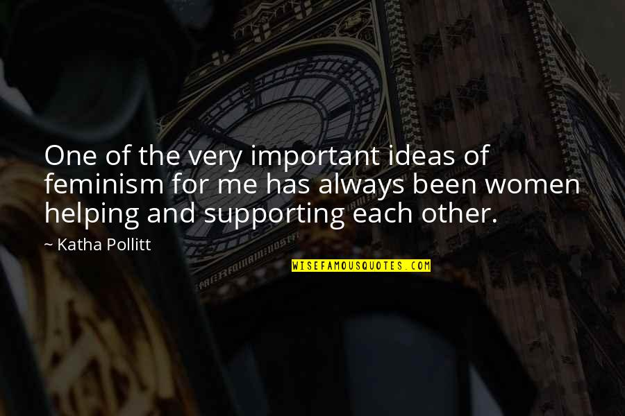 Supporting Each Other Quotes By Katha Pollitt: One of the very important ideas of feminism