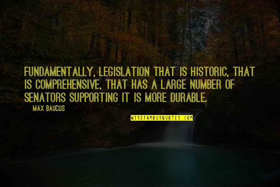 Supporting Each Other Quotes By Max Baucus: Fundamentally, legislation that is historic, that is comprehensive,
