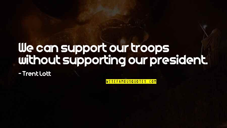 Supporting Each Other Quotes By Trent Lott: We can support our troops without supporting our