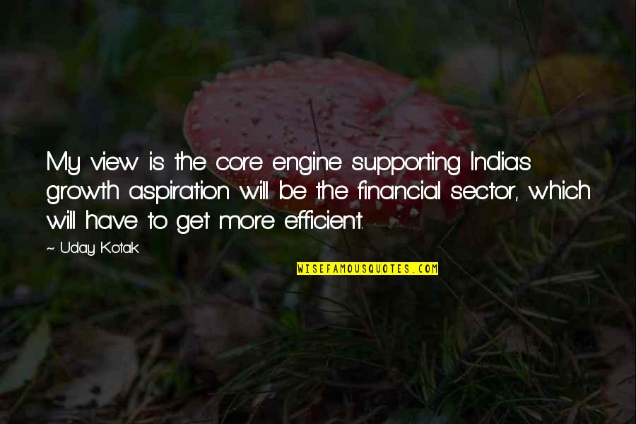 Supporting Each Other Quotes By Uday Kotak: My view is the core engine supporting India's