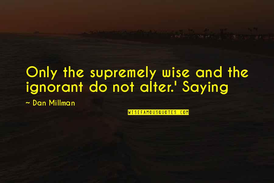 Supremely Quotes By Dan Millman: Only the supremely wise and the ignorant do